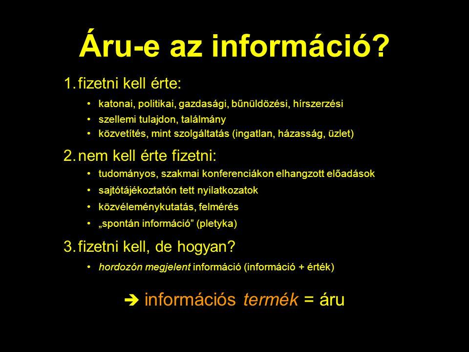 Áru-e az információ? 1.fizetni kell érte: •katonai, politikai, gazdasági, bűnüldözési, hírszerzési •szellemi tulajdon, találmány •közvetítés, mint szo