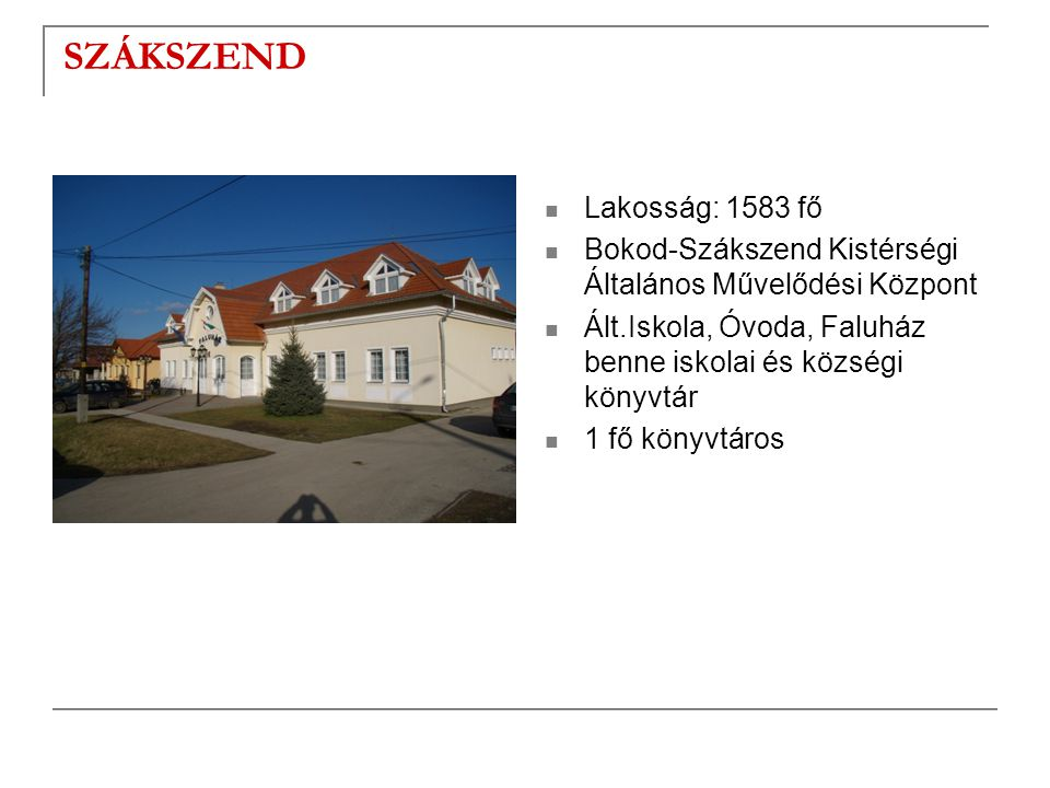 SZÁKSZEND  Lakosság: 1583 fő  Bokod-Szákszend Kistérségi Általános Művelődési Központ  Ált.Iskola, Óvoda, Faluház benne iskolai és községi könyvtár