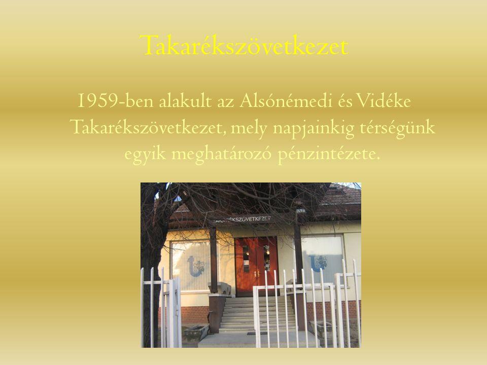 Takarékszövetkezet 1959-ben alakult az Alsónémedi és Vidéke Takarékszövetkezet, mely napjainkig térségünk egyik meghatározó pénzintézete.
