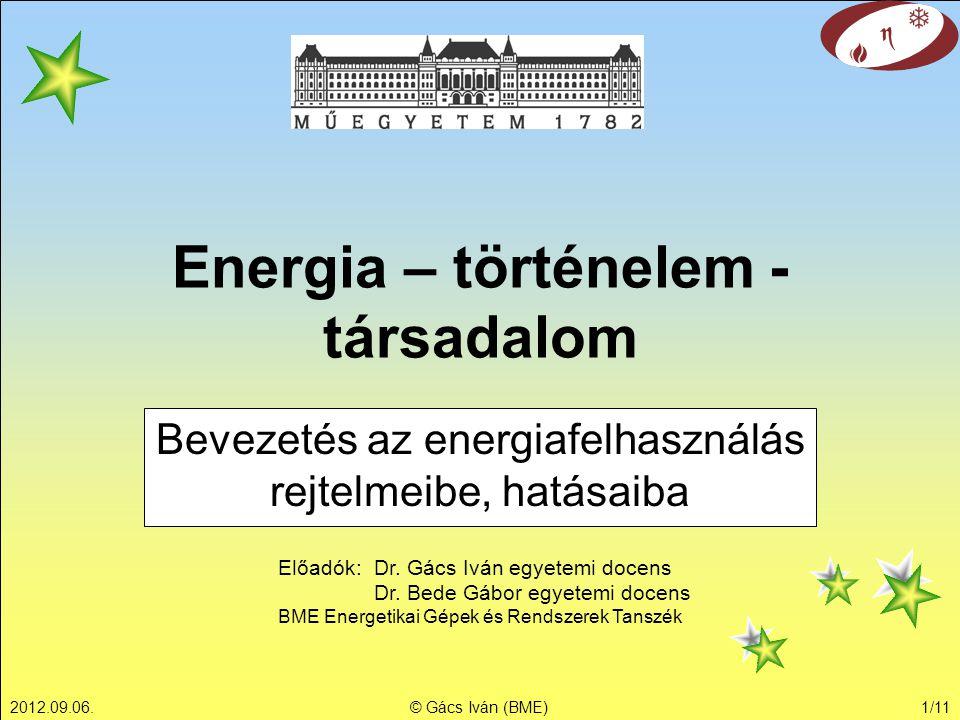 2012.09.06.© Gács Iván (BME)1/11 Energia – történelem - társadalom Bevezetés az energiafelhasználás rejtelmeibe, hatásaiba Előadók: Dr. Gács Iván egye