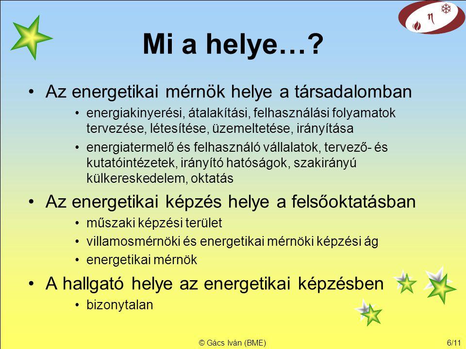 © Gács Iván (BME)6/11 Mi a helye…? •Az energetikai mérnök helye a társadalomban •energiakinyerési, átalakítási, felhasználási folyamatok tervezése, lé