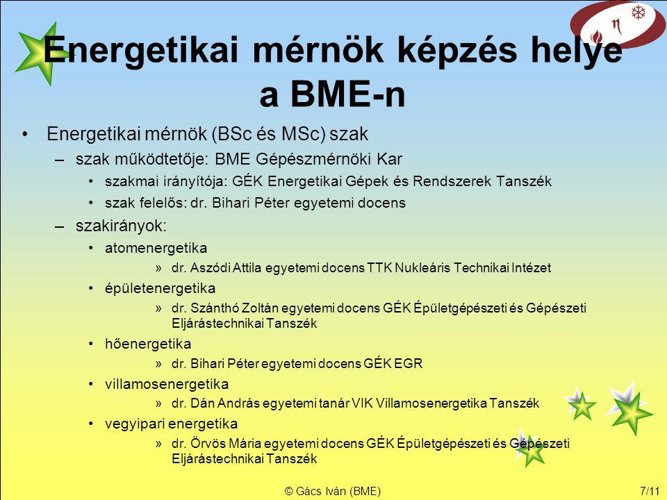 © Gács Iván (BME)7/11 Energetikai mérnök képzés helye a BME-n •Energetikai mérnök (BSc és MSc) szak –szak működtetője: BME Gépészmérnöki Kar •szakmai