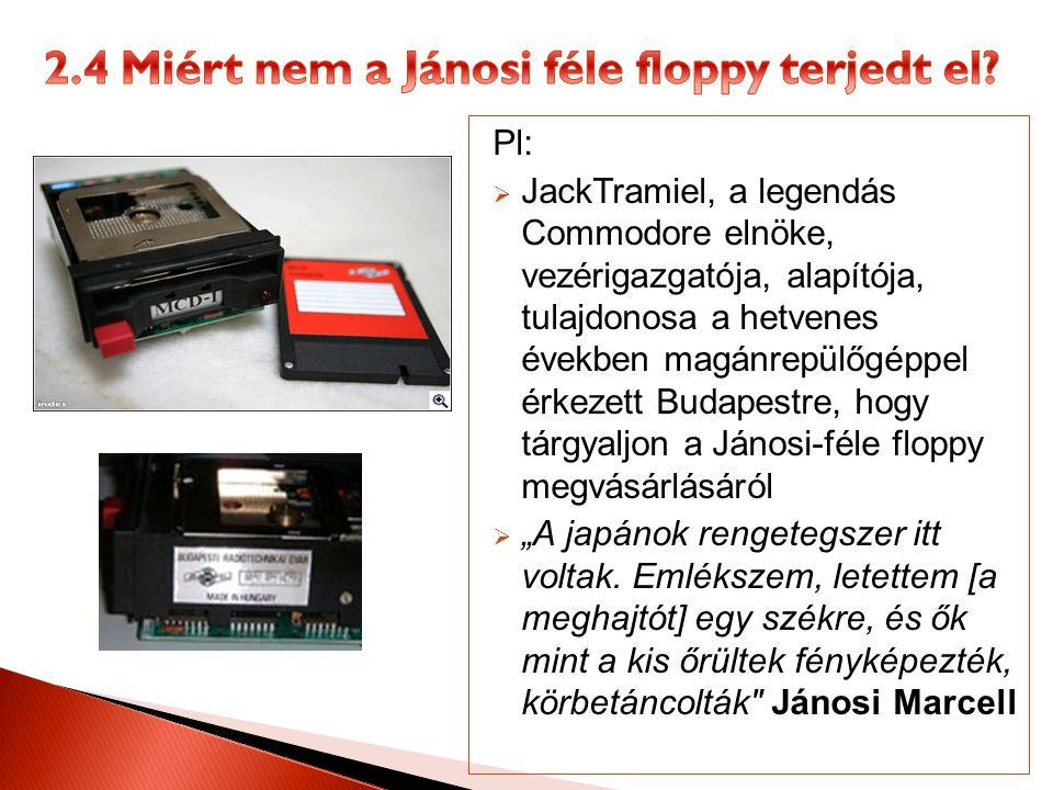 """Pl:  JackTramiel, a legendás Commodore elnöke, vezérigazgatója, alapítója, tulajdonosa a hetvenes években magánrepülőgéppel érkezett Budapestre, hogy tárgyaljon a Jánosi-féle floppy megvásárlásáról  """"A japánok rengetegszer itt voltak."""