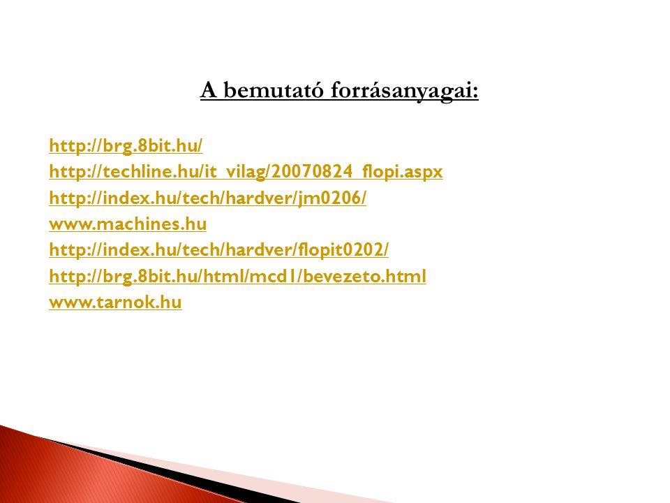 A bemutató forrásanyagai: http://brg.8bit.hu/ http://techline.hu/it_vilag/20070824_flopi.aspx http://index.hu/tech/hardver/jm0206/ www.machines.hu http://index.hu/tech/hardver/flopit0202/ http://brg.8bit.hu/html/mcd1/bevezeto.html www.tarnok.hu