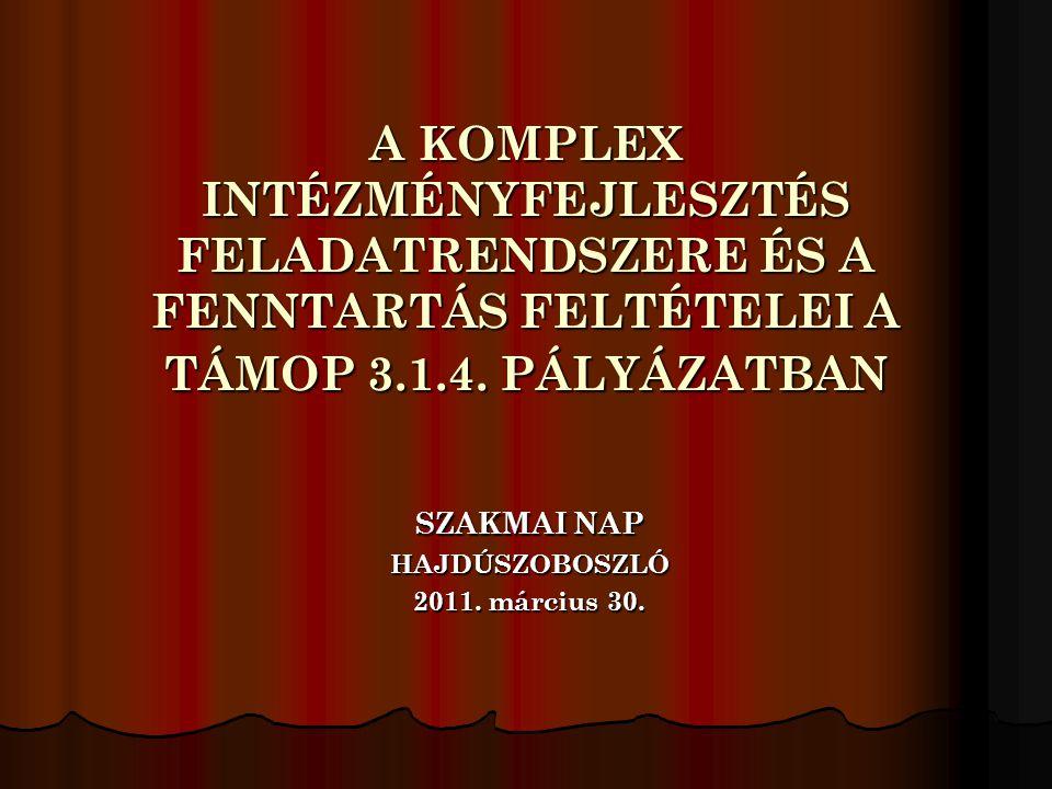A KOMPLEX INTÉZMÉNYFEJLESZTÉS FELADATRENDSZERE ÉS A FENNTARTÁS FELTÉTELEI A TÁMOP 3.1.4. PÁLYÁZATBAN SZAKMAI NAP HAJDÚSZOBOSZLÓ 2011. március 30.