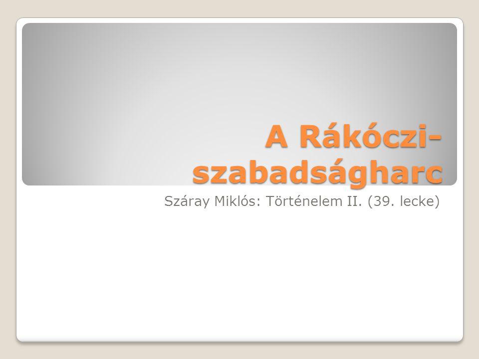 A Rákóczi- szabadságharc Száray Miklós: Történelem II. (39. lecke)