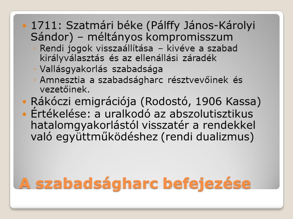 A szabadságharc befejezése  1711: Szatmári béke (Pálffy János-Károlyi Sándor) – méltányos kompromisszum ◦Rendi jogok visszaállítása – kivéve a szabad