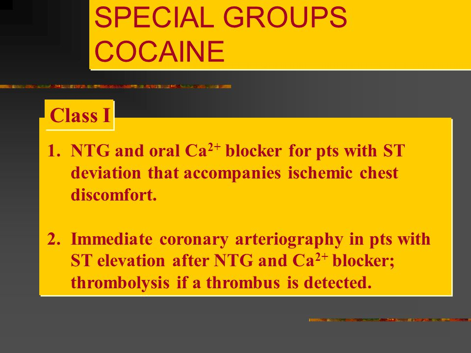 SPECIAL GROUPS COCAINE 1.NTG and oral Ca 2+ blocker for pts with ST deviation that accompanies ischemic chest discomfort. 2.Immediate coronary arterio