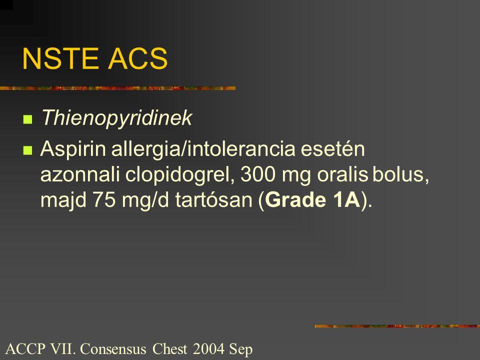NSTE ACS  Thienopyridinek  Aspirin allergia/intolerancia esetén azonnali clopidogrel, 300 mg oralis bolus, majd 75 mg/d tartósan (Grade 1A). ACCP VI