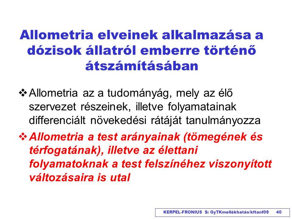 KERPEL-FRONIUS S: GyTKmellékhatás/kftanf09 40 Allometria elveinek alkalmazása a dózisok állatról emberre történő átszámításában  Allometria az a tudo
