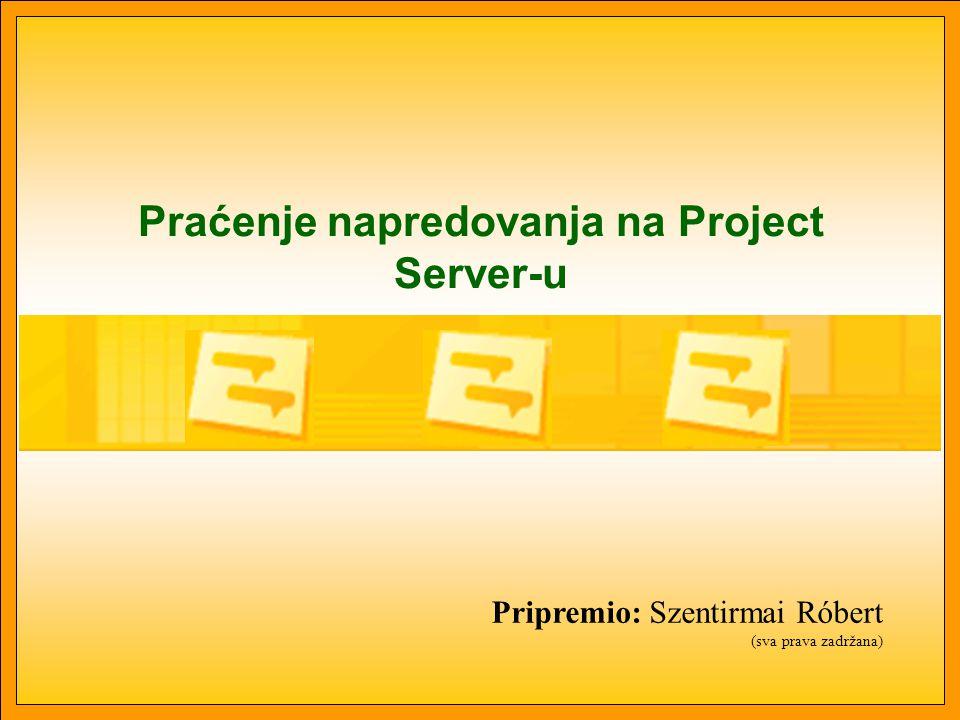 Praćenje napredovanja na Project Server-u Pripremio: Szentirmai Róbert (sva prava zadržana)