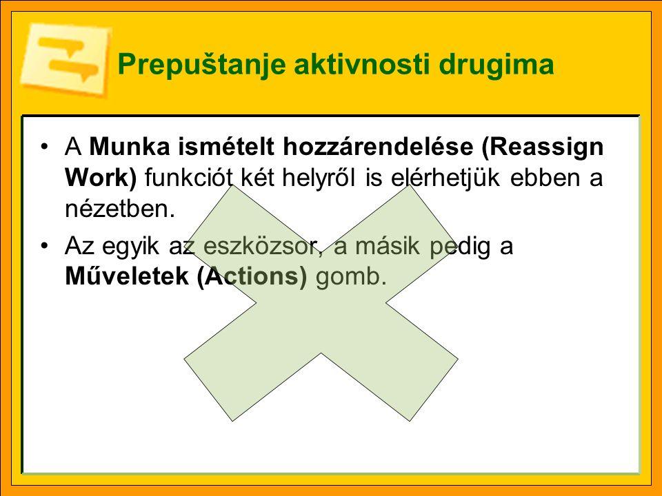 Prepuštanje aktivnosti drugima •A Munka ismételt hozzárendelése (Reassign Work) funkciót két helyről is elérhetjük ebben a nézetben. •Az egyik az eszk