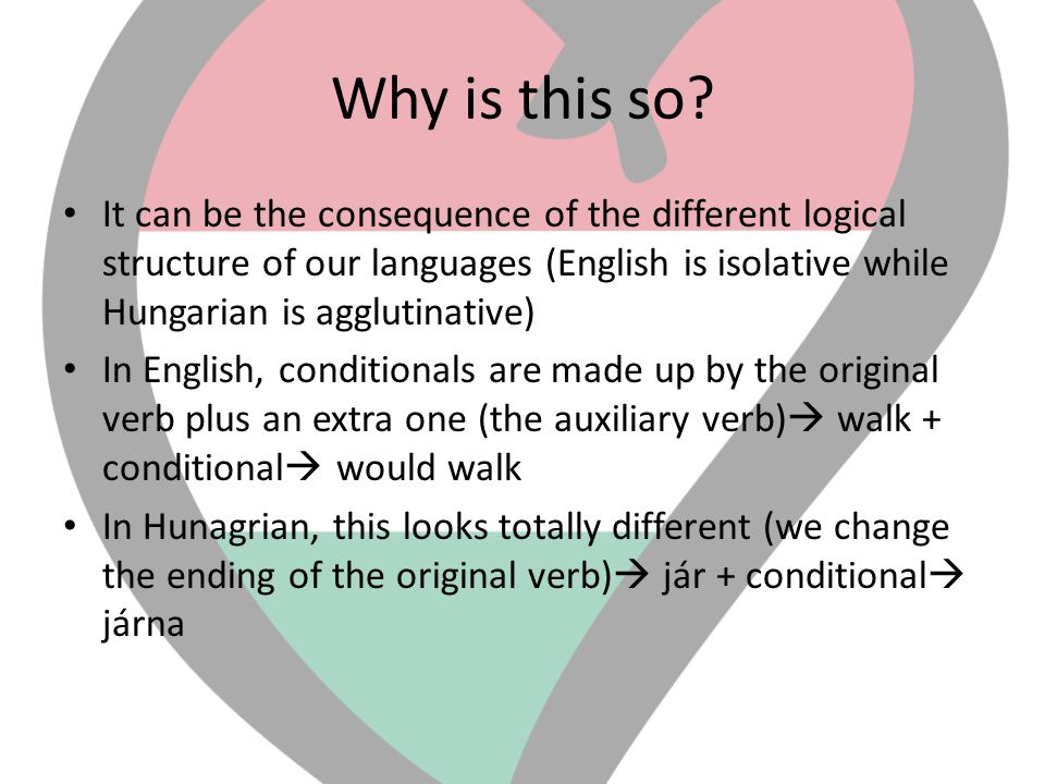 Why is this so? • It can be the consequence of the different logical structure of our languages (English is isolative while Hungarian is agglutinative