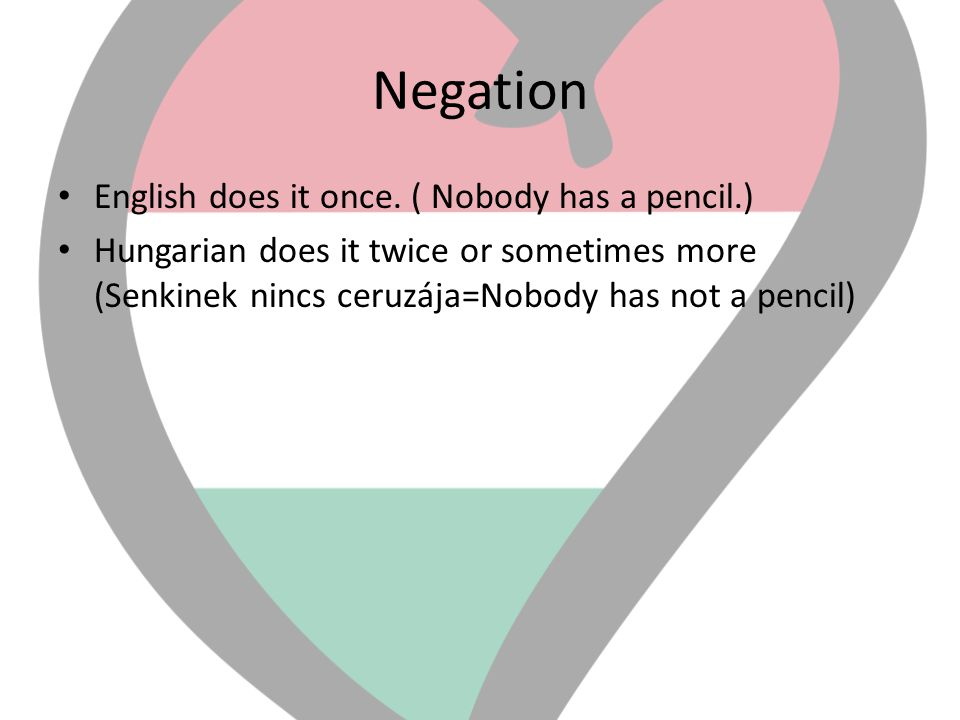 Negation • English does it once. ( Nobody has a pencil.) • Hungarian does it twice or sometimes more (Senkinek nincs ceruzája=Nobody has not a pencil)