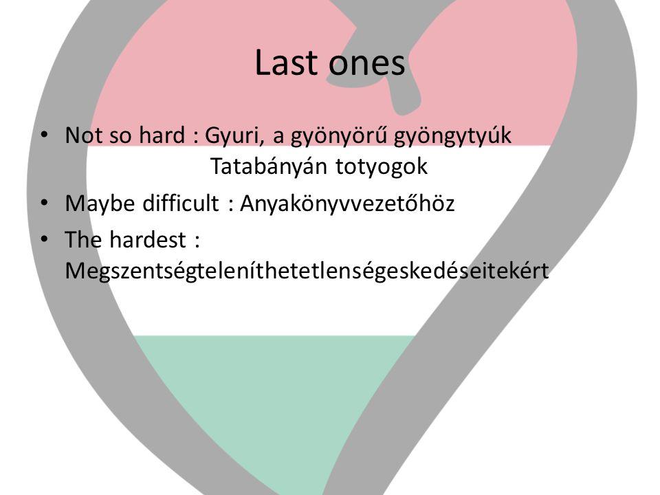 Last ones • Not so hard : Gyuri, a gyönyörű gyöngytyúk Tatabányán totyogok • Maybe difficult : Anyakönyvvezetőhöz • The hardest : Megszentségteleníthe