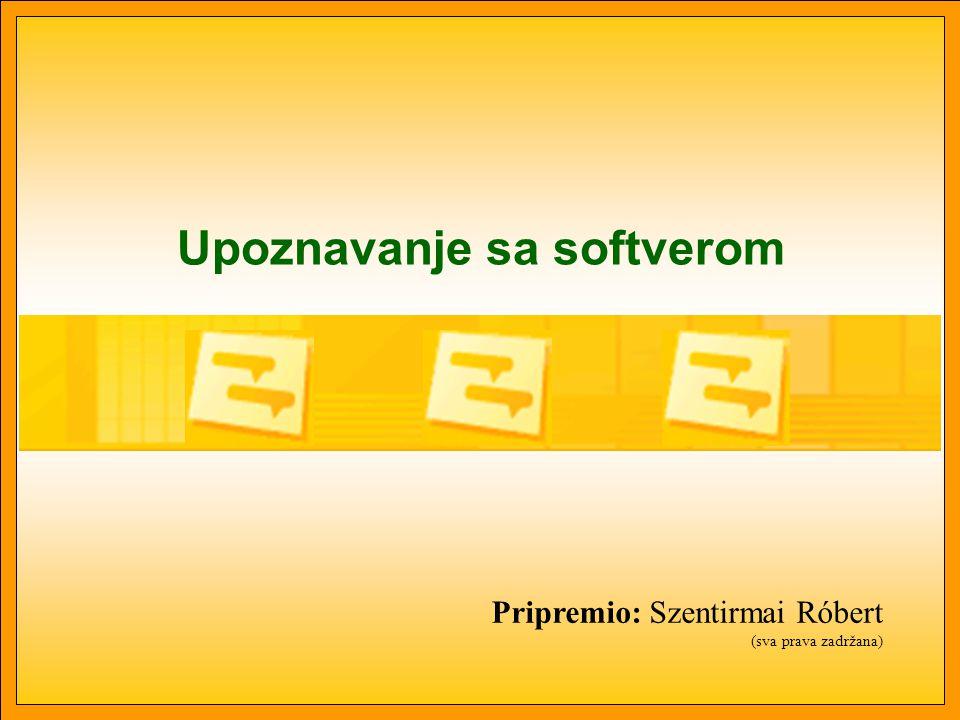 Upoznavanje sa softverom Pripremio: Szentirmai Róbert (sva prava zadržana)