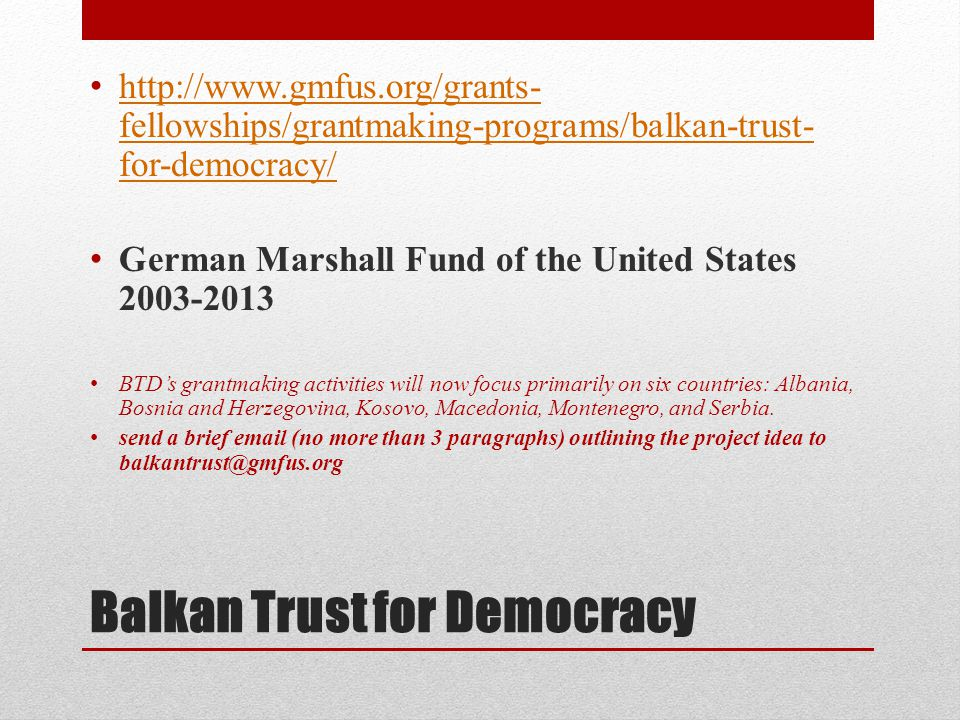 Balkan Trust for Democracy • http://www.gmfus.org/grants- fellowships/grantmaking-programs/balkan-trust- for-democracy/ http://www.gmfus.org/grants- fellowships/grantmaking-programs/balkan-trust- for-democracy/ • German Marshall Fund of the United States 2003-2013 • BTD's grantmaking activities will now focus primarily on six countries: Albania, Bosnia and Herzegovina, Kosovo, Macedonia, Montenegro, and Serbia.