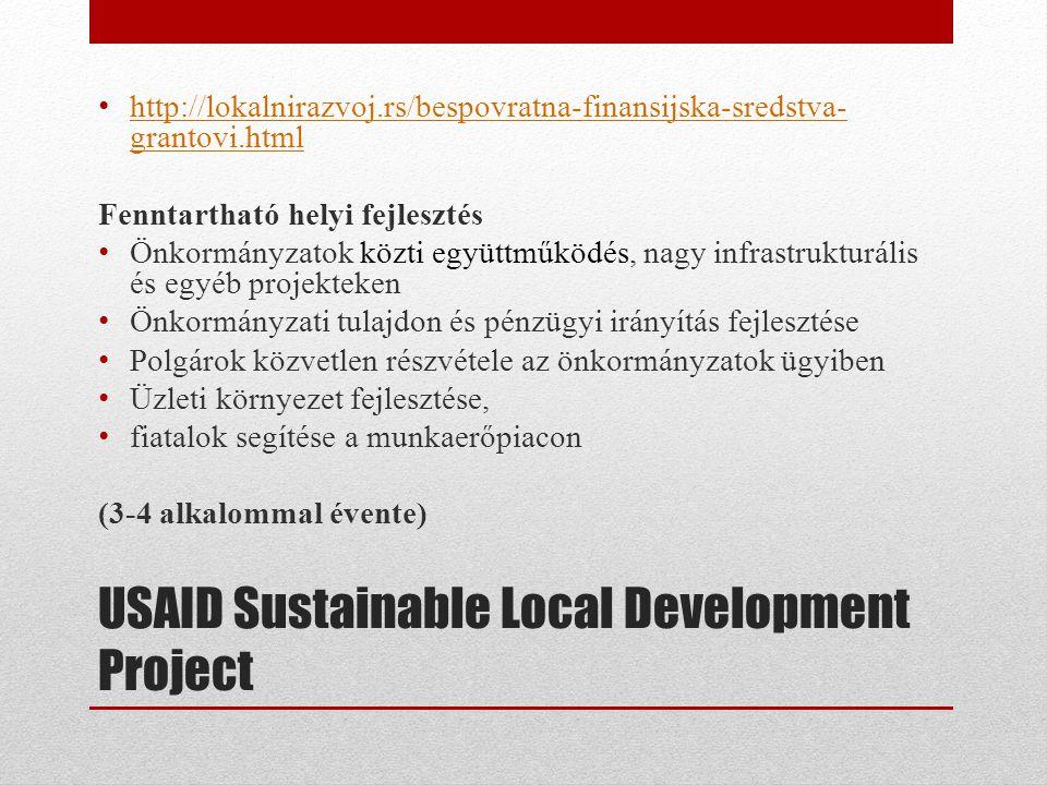 USAID Sustainable Local Development Project • http://lokalnirazvoj.rs/bespovratna-finansijska-sredstva- grantovi.html http://lokalnirazvoj.rs/bespovratna-finansijska-sredstva- grantovi.html Fenntartható helyi fejlesztés • Önkormányzatok közti együttműködés, nagy infrastrukturális és egyéb projekteken • Önkormányzati tulajdon és pénzügyi irányítás fejlesztése • Polgárok közvetlen részvétele az önkormányzatok ügyiben • Üzleti környezet fejlesztése, • fiatalok segítése a munkaerőpiacon (3-4 alkalommal évente)