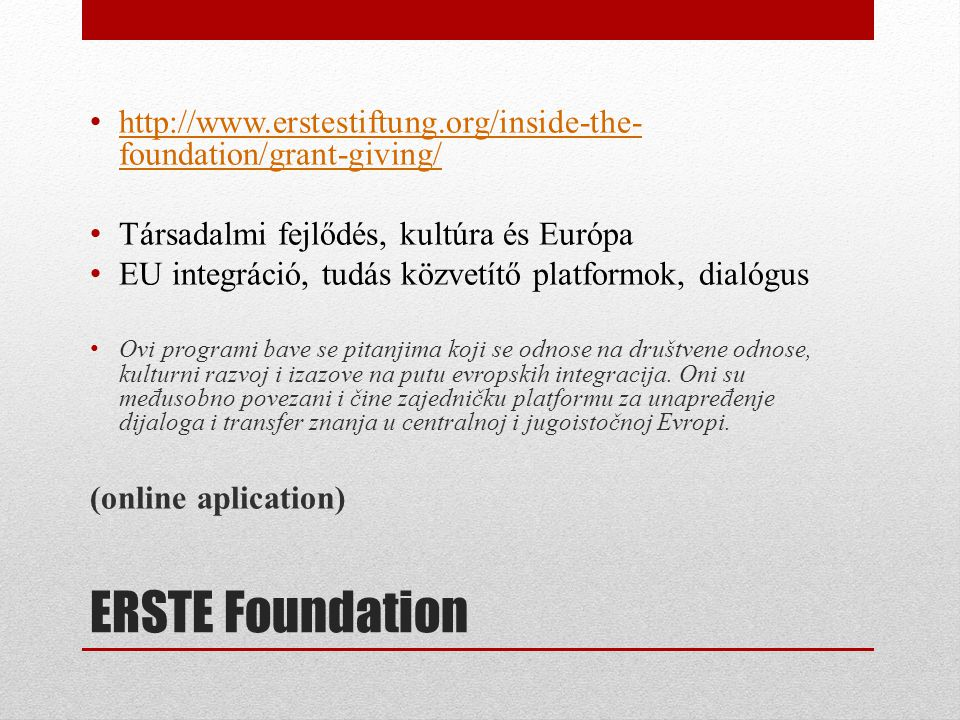 ERSTE Foundation • http://www.erstestiftung.org/inside-the- foundation/grant-giving/ http://www.erstestiftung.org/inside-the- foundation/grant-giving/ • Társadalmi fejlődés, kultúra és Európa • EU integráció, tudás közvetítő platformok, dialógus • Ovi programi bave se pitanjima koji se odnose na društvene odnose, kulturni razvoj i izazove na putu evropskih integracija.