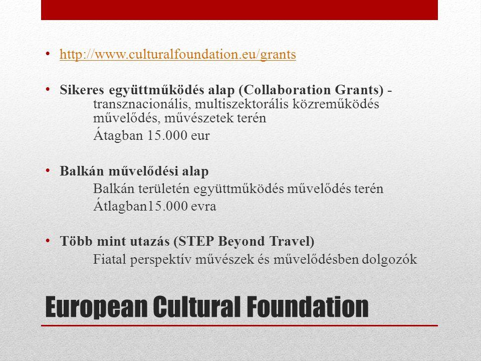 European Cultural Foundation • http://www.culturalfoundation.eu/grants http://www.culturalfoundation.eu/grants • Sikeres együttműködés alap (Collaboration Grants) - transznacionális, multiszektorális közreműködés művelődés, művészetek terén Átagban 15.000 eur • Balkán művelődési alap Balkán területén együttműködés művelődés terén Átlagban15.000 evra • Több mint utazás (STEP Beyond Travel) Fiatal perspektív művészek és művelődésben dolgozók