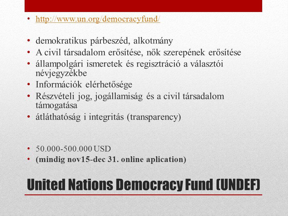 United Nations Democracy Fund (UNDEF) • http://www.un.org/democracyfund/ http://www.un.org/democracyfund/ • demokratikus párbeszéd, alkotmány • A civil társadalom erősítése, nők szerepének erősítése • állampolgári ismeretek és regisztráció a választói névjegyzékbe • Információk elérhetősége • Részvételi jog, jogállamiság és a civil társadalom támogatása • átláthatóság i integritás (transparency) • 50.000-500.000 USD • (mindig nov15-dec 31.