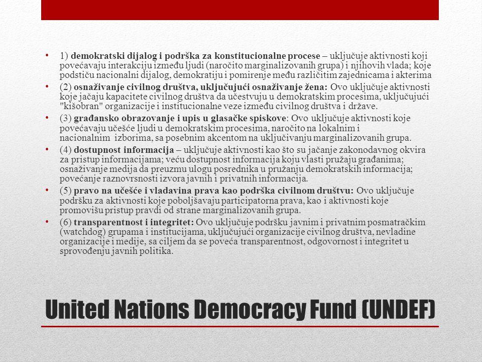 United Nations Democracy Fund (UNDEF) • 1) demokratski dijalog i podrška za konstitucionalne procese – uključuje aktivnosti koji povećavaju interakciju između ljudi (naročito marginalizovanih grupa) i njihovih vlada; koje podstiču nacionalni dijalog, demokratiju i pomirenje među različitim zajednicama i akterima • (2) osnaživanje civilnog društva, uključujući osnaživanje žena: Ovo uključuje aktivnosti koje jačaju kapacitete civilnog društva da učestvuju u demokratskim procesima, uključujući kišobran organizacije i institucionalne veze između civilnog društva i države.
