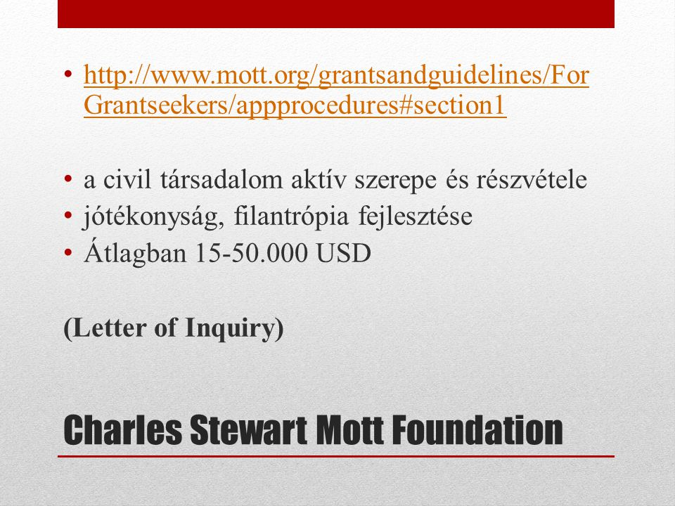 Charles Stewart Mott Foundation • http://www.mott.org/grantsandguidelines/For Grantseekers/appprocedures#section1 http://www.mott.org/grantsandguidelines/For Grantseekers/appprocedures#section1 • a civil társadalom aktív szerepe és részvétele • jótékonyság, filantrópia fejlesztése • Átlagban 15-50.000 USD (Letter of Inquiry)