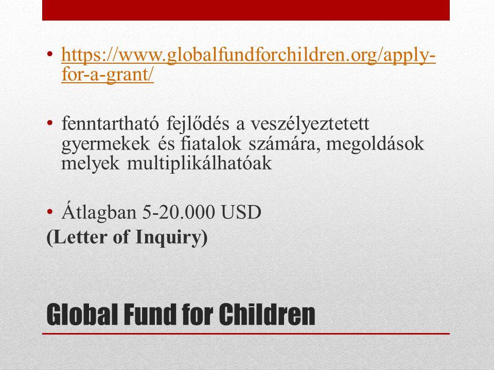 Global Fund for Children • https://www.globalfundforchildren.org/apply- for-a-grant/ https://www.globalfundforchildren.org/apply- for-a-grant/ • fenntartható fejlődés a veszélyeztetett gyermekek és fiatalok számára, megoldások melyek multiplikálhatóak • Átlagban 5-20.000 USD (Letter of Inquiry)