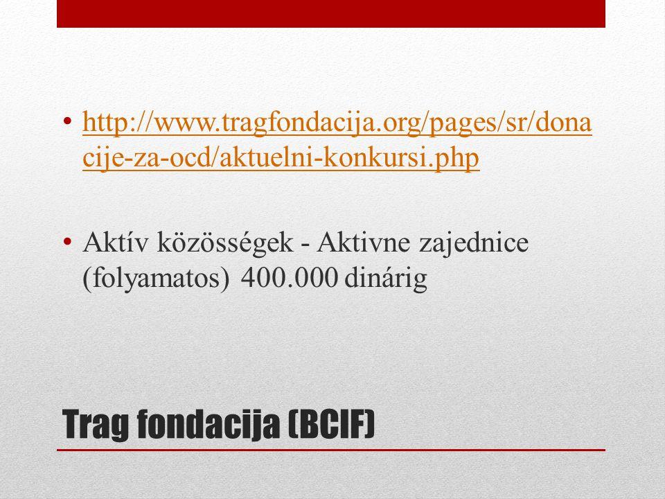 Trag fondacija (BCIF) • http://www.tragfondacija.org/pages/sr/dona cije-za-ocd/aktuelni-konkursi.php http://www.tragfondacija.org/pages/sr/dona cije-za-ocd/aktuelni-konkursi.php • Aktív közösségek - Aktivne zajednice (folyamatos) 400.000 dinárig