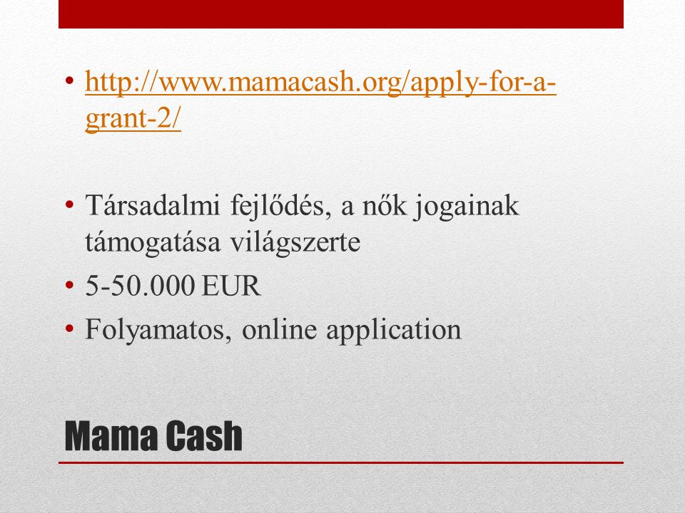Mama Cash • http://www.mamacash.org/apply-for-a- grant-2/ http://www.mamacash.org/apply-for-a- grant-2/ • Társadalmi fejlődés, a nők jogainak támogatása világszerte • 5-50.000 EUR • Folyamatos, online application