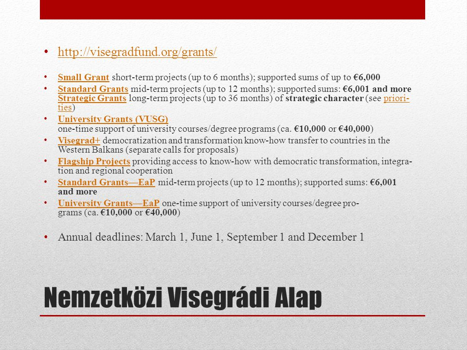 Nemzetközi Visegrádi Alap • http://visegradfund.org/grants/ http://visegradfund.org/grants/ • Small Grant short-term projects (up to 6 months); supported sums of up to €6,000 Small Grant • Standard Grants mid-term projects (up to 12 months); supported sums: €6,001 and more Strategic Grants long-term projects (up to 36 months) of strategic character (see pri­or­i­ ties) Standard Grants Strategic Grantspri­or­i­ ties • University Grants (VUSG) one-time sup­port of uni­ver­sity courses/degree pro­grams (ca.