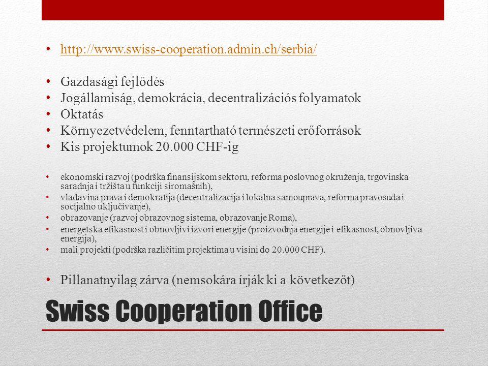 Swiss Cooperation Office • http://www.swiss-cooperation.admin.ch/serbia/ http://www.swiss-cooperation.admin.ch/serbia/ • Gazdasági fejlődés • Jogállamiság, demokrácia, decentralizációs folyamatok • Oktatás • Környezetvédelem, fenntartható természeti erőforrások • Kis projektumok 20.000 CHF-ig • ekonomski razvoj (podrška finansijskom sektoru, reforma poslovnog okruženja, trgovinska saradnja i tržišta u funkciji siromašnih), • vladavina prava i demokratija (decentralizacija i lokalna samouprava, reforma pravosuđa i socijalno uključivanje), • obrazovanje (razvoj obrazovnog sistema, obrazovanje Roma), • energetska efikasnost i obnovljivi izvori energije (proizvodnja energije i efikasnost, obnovljiva energija), • mali projekti (podrška različitim projektima u visini do 20.000 CHF).