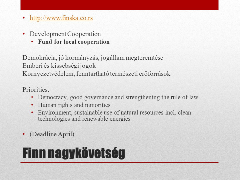Finn nagykövetség • http://www.finska.co.rs http://www.finska.co.rs • Development Cooperation • Fund for local cooperation Demokrácia, jó kormányzás, jogállam megteremtése Emberi és kissebségi jogok Környezetvédelem, fenntartható természeti erőforrások Priorities: • Democracy, good governance and strengthening the rule of law • Human rights and minorities • Environment, sustainable use of natural resources incl.