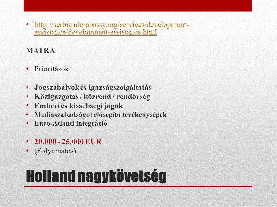 Holland nagykövetség • http://serbia.nlembassy.org/services/development- assistance/development-assistance.html http://serbia.nlembassy.org/services/development- assistance/development-assistance.html MATRA • Prioritások: • Jogszabályok és igazságszolgáltatás • Közigazgatás / közrend / rendőrség • Emberi és kissebségi jogok • Médiaszabadságot elősegítő tevékenységek • Euro-Atlanti integráció • 20.000 - 25.000 EUR • (Folyamatos)