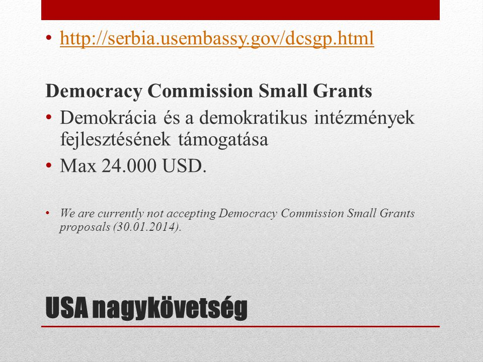 USA nagykövetség • http://serbia.usembassy.gov/dcsgp.html http://serbia.usembassy.gov/dcsgp.html Democracy Commission Small Grants • Demokrácia és a demokratikus intézmények fejlesztésének támogatása • Max 24.000 USD.