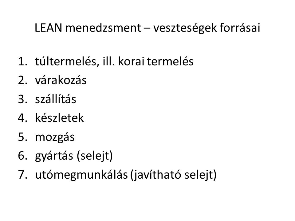 LEAN menedzsment – veszteségek forrásai 1.túltermelés, ill. korai termelés 2.várakozás 3.szállítás 4.készletek 5.mozgás 6.gyártás (selejt) 7.utómegmun
