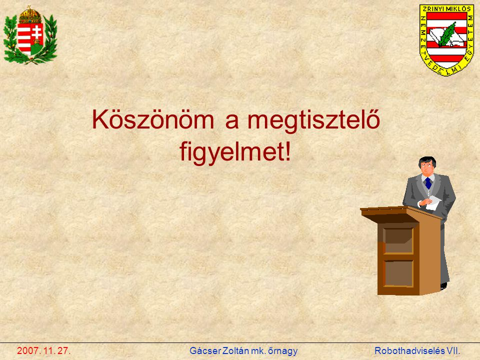 2007. 11. 27. Gácser Zoltán mk. őrnagy Robothadviselés VII. Köszönöm a megtisztelő figyelmet!