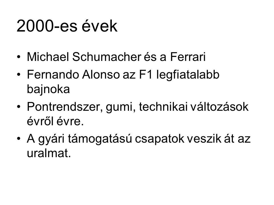 2000-es évek •Michael Schumacher és a Ferrari •Fernando Alonso az F1 legfiatalabb bajnoka •Pontrendszer, gumi, technikai változások évről évre. •A gyá