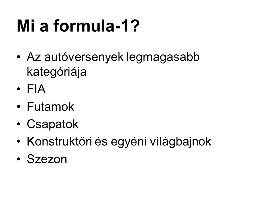 Mi a formula-1? •Az autóversenyek legmagasabb kategóriája •FIA •Futamok •Csapatok •Konstruktőri és egyéni világbajnok •Szezon