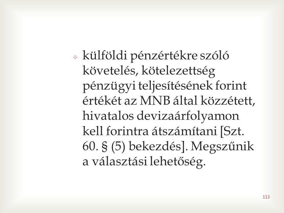 113  külföldi pénzértékre szóló követelés, kötelezettség pénzügyi teljesítésének forint értékét az MNB által közzétett, hivatalos devizaárfolyamon kell forintra átszámítani [Szt.