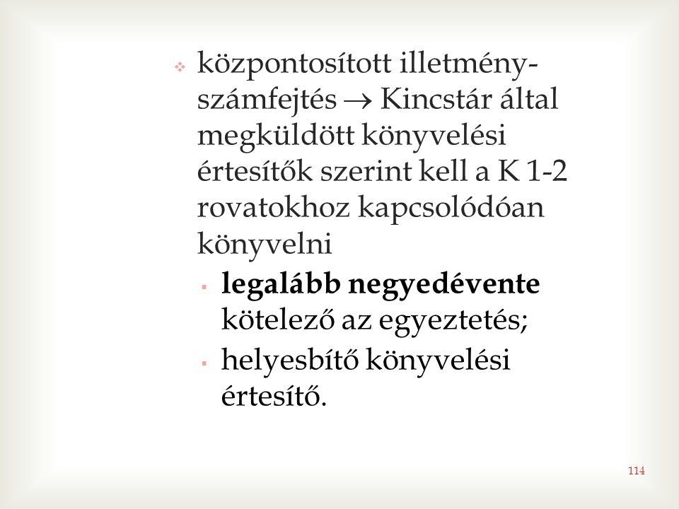 114  központosított illetmény- számfejtés  Kincstár által megküldött könyvelési értesítők szerint kell a K 1-2 rovatokhoz kapcsolódóan könyvelni  legalább negyedévente kötelező az egyeztetés;  helyesbítő könyvelési értesítő.