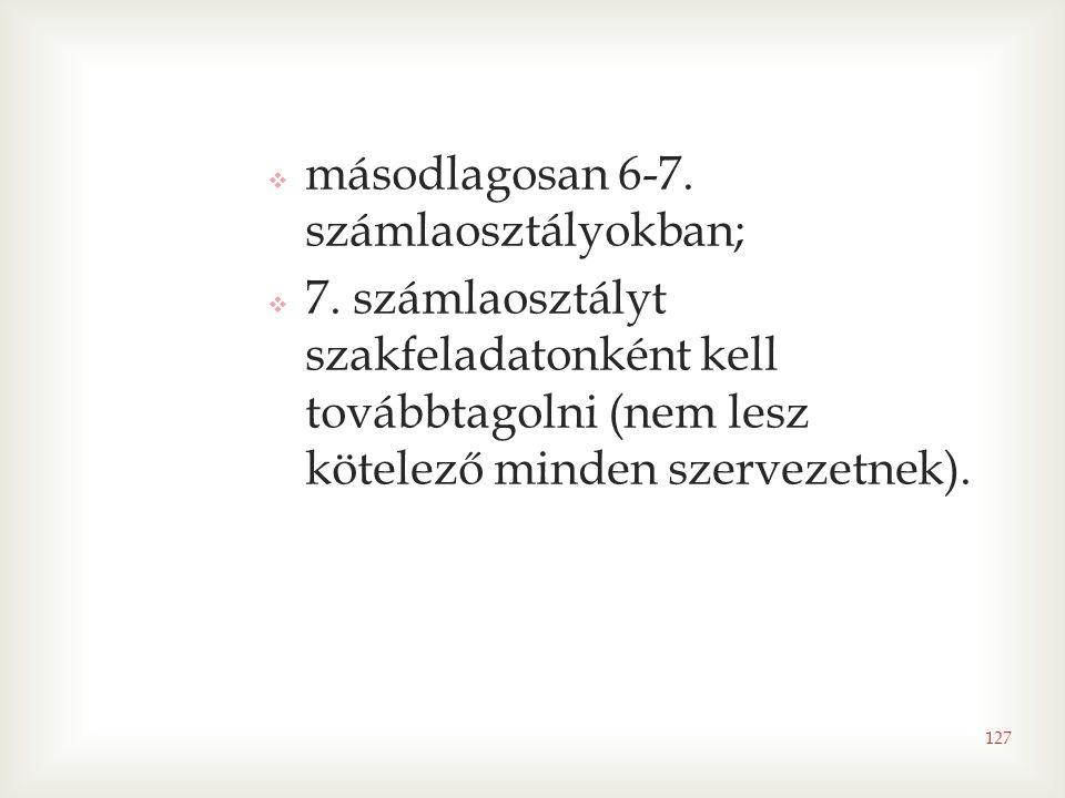 127  másodlagosan 6-7. számlaosztályokban;  7. számlaosztályt szakfeladatonként kell továbbtagolni (nem lesz kötelező minden szervezetnek).