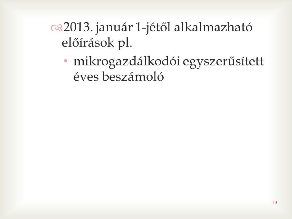  2013. január 1-jétől alkalmazható előírások pl. • mikrogazdálkodói egyszerűsített éves beszámoló 13