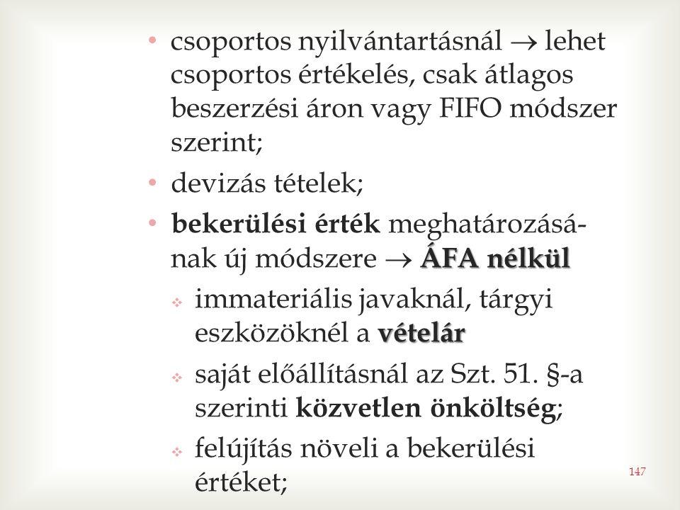 147 • csoportos nyilvántartásnál  lehet csoportos értékelés, csak átlagos beszerzési áron vagy FIFO módszer szerint; • devizás tételek; ÁFA nélkül • bekerülési érték meghatározásá- nak új módszere  ÁFA nélkül vételár  immateriális javaknál, tárgyi eszközöknél a vételár  saját előállításnál az Szt.