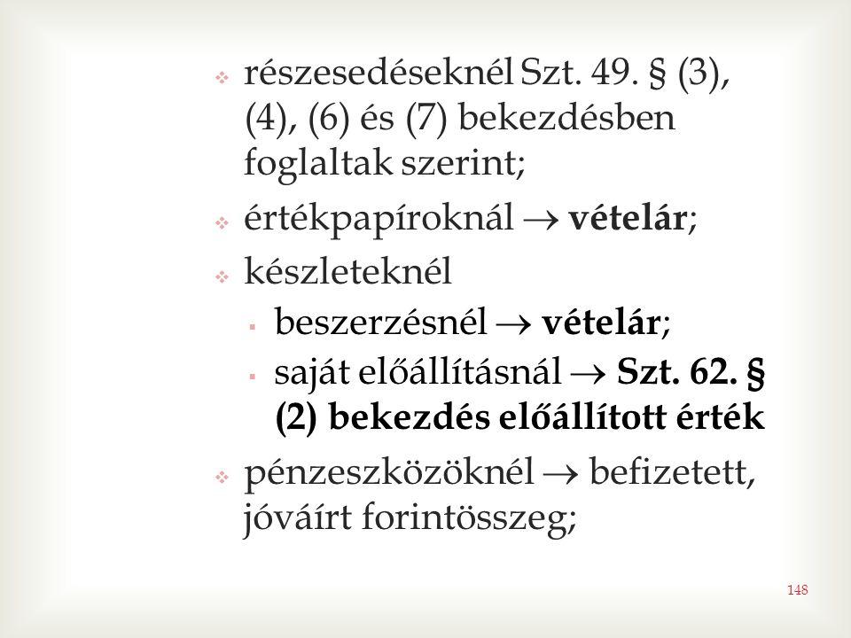 148  részesedéseknél Szt. 49. § (3), (4), (6) és (7) bekezdésben foglaltak szerint;  értékpapíroknál  vételár ;  készleteknél  beszerzésnél  vét