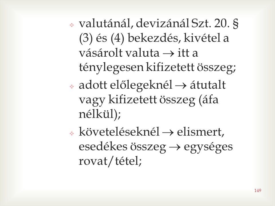 149  valutánál, devizánál Szt. 20. § (3) és (4) bekezdés, kivétel a vásárolt valuta  itt a ténylegesen kifizetett összeg;  adott előlegeknél  átut