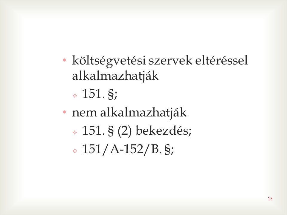15 • költségvetési szervek eltéréssel alkalmazhatják  151. §; • nem alkalmazhatják  151. § (2) bekezdés;  151/A-152/B. §;