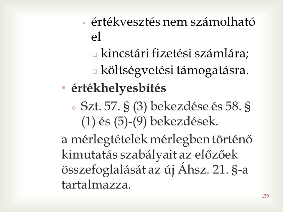 159  értékvesztés nem számolható el  kincstári fizetési számlára;  költségvetési támogatásra. • értékhelyesbítés  Szt. 57. § (3) bekezdése és 58.