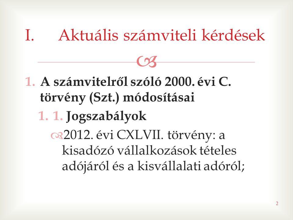  1.A számvitelről szóló 2000. évi C. törvény (Szt.) módosításai 1.1. Jogszabályok  2012. évi CXLVII. törvény: a kisadózó vállalkozások tételes adójá