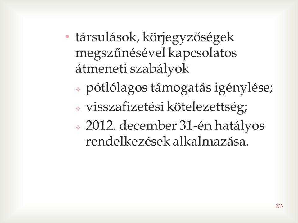 • társulások, körjegyzőségek megszűnésével kapcsolatos átmeneti szabályok  pótlólagos támogatás igénylése;  visszafizetési kötelezettség;  2012.